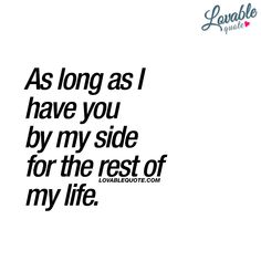 As long as I have you by my side for the rest of my life. ❤ #iloveyou #lovequote www.lovablequote.com for all our quotes about love and relationships!
