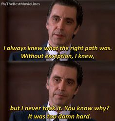 """""""I always knew what the right path was. But I never took it. You know why? It was too damn hard.""""  _ Al Pacino in Scent of a Woman 1992."""