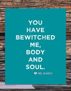 Mr. Darcy - You have bewitched me, body and soul.  Pride & Prejudice