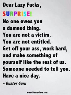 So true. Get a job like everyone else in the world.  Why would u want to depend on someone else for your happiness.  Makes no sense to me. Be independent. Lazy people annoy me. Its one thing if ur looking for a job and cant find one its another when u expect someone else to take care of u because your just plain lazy.