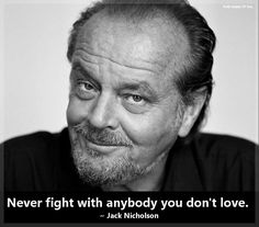 Never fight with anybody you dont love. - Jack Nicholson