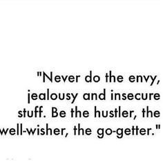 Never do the envy, jealousy, and insecure stuff. Be the hustler, the well-wisher, the go-getter.