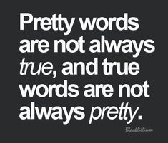 Pretty Words aren't always true, true words aren't always pretty.