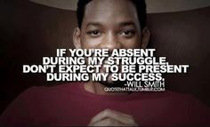 """""""If you're absent during my struggle, don't expect to be present during my success."""" - Will Smith"""