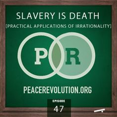 32. Peace Revolution 047: Slavery is Death / Practical Applications of Irrationality