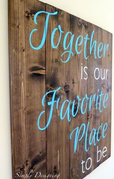 Pallet-Style DIY Sign: together is our favorite place to be Love this sign (the color of the wood, the font, the color, EVERYTHING)