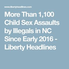 More Than 1,100 Child Sex Assaults by Illegals in NC Since Early 2016 - Liberty Headlines