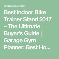 Best Indoor Bike Trainer Stand 2017 – The Ultimate Buyer's Guide   Garage Gym Planner: Best Home/Garage Gym Ideas For 2017