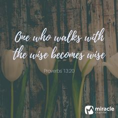 One who walks with the wise becomes wise. —Proverbs 13:20 #MiracleChannel #DailyInspiration #BibleVerses