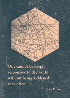 One cannot be deeply responsive to the world without being saddened very often. –Erich Fromm #responsive #sadness #world http://quotemirror.com/s/c8qsh