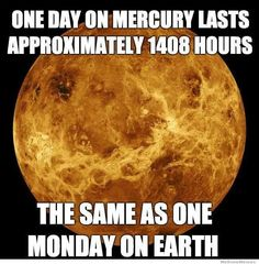 One day on Mercury lasts approximately 1408 hours - The same as one Monday on Earth.