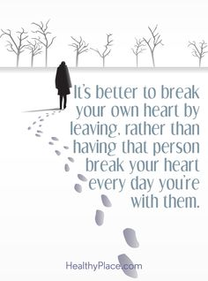 Quote on abuse: It's better to break your own heart by leaving, rather than having that person break your heart every day you're with them. www.HealthyPlace.com