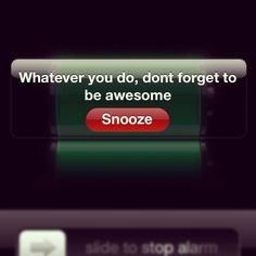 What my phone says to me when I wake up every day. So, whatever you do...