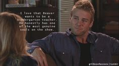 """I love that Beaver wants to be a kindergarten teacher. He honestly has one of the most genuine souls on the show."""