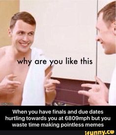 When you have finals and due dates hurtling towards you at 6809mph but you waste time making pointless memes