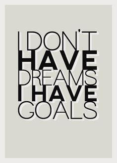 I don't have dreams ...I have GOALS! There is a difference! #quotes #inspiration
