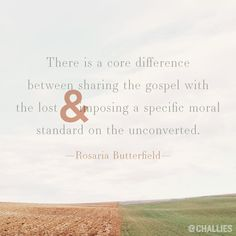 """""""There is a core difference between sharing the gospel with the lost and imposing a specific moral standard on the unconverted."""" (Rosaria Butterfield)"""