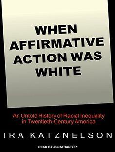 When Affirmative Action Was White: An Untold History of Racial Inequality in Twentieth-Century America...