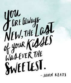 """You are always new, the last of your kisses was ever the sweetest.""  - John Keats 