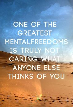 One of the greatest mental freedoms is truly not caring what anyone else thinks of you #inspiration #quote