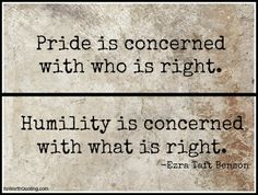 """Pride is concerned with who is right. Humility is concerned with what is right."" ""Beware of Pride"" Conference Talk April 1989 ~ Ezra Taft Benson Great Quotes, Quotes To Live By, Me Quotes, Motivational Quotes, Inspirational Quotes, Quotes About Pride, Pride Quotes, Positive Quotes, Quotes About Ego"