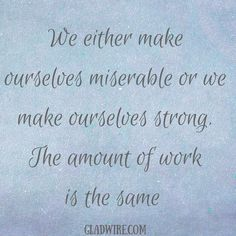 """We either make ourselves miserable or we make ourselves strong. The amount of work is the same""  For more uplifting quotes, click on the image above!"
