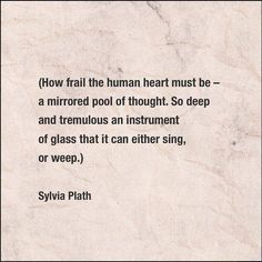 How frail the human heart must be - a mirrored pool of thought. So deep and tremulous an instrument of glass that it can either sing or weep. - Sylvia Plath