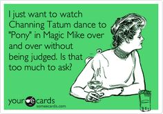 I just want to watch Channing Tatum dance to 'Pony' in Magic Mike over and over without being judged. Is that too much to ask? Drunk Texts, Sarcasm, Hilarious Stuff, It's Funny, Ecards, Hate, Jokes, E Cards, Chistes