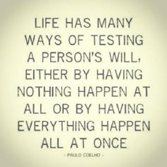 Life has many ways of testing a person's will, either by having nothing happen at all or by having everything happen all at once.