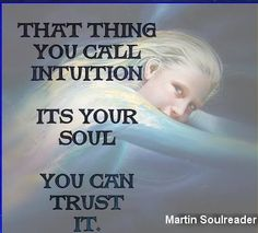 That thing you call INTUITION.. It's your SOUL. You can trust it...