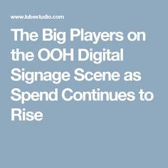 The Big Players on the OOH Digital Signage Scene as Spend Continues to Rise