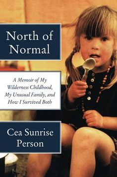 North of Normal: A Memoir of My Wilderness Childhood, My Unusual Family, and How I Survived Both  By Cea Sunrise Person