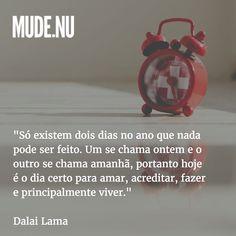 """""""Só existem dois dias no ano que nada pode ser feito. Um se chama ontem e o outro se chama amanhã portanto hoje é o dia certo para amar acreditar fazer e principalmente viver.""""  Dalai Lama"""