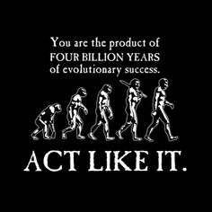You are the product of 4 billion years of evolutionary success. Act like it.