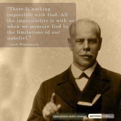 """""""There is nothing impossible with God. All the impossibility is with us when we measure God by the limitations of our unbelief."""" - Smith Wigglesworth #impossible #impossibility #unbelief"""