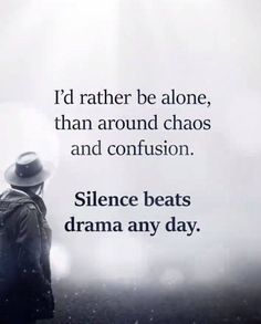 I'd rather be alone than around chaos and confusion..
