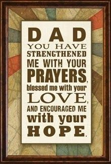 Dad you have strengthened me with your Prayers, blessed me with your love and encouraged me with your hope.