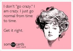 Funny Confession Ecard: I don't 'go crazy.' I am crazy. I just go normal from time to time. Get it right.