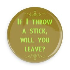 Funny Buttons - Custom Buttons - Promotional Badges - Witty Insults Funny Sayings Pins - Wacky Buttons - If I throw a stick, will you leave?