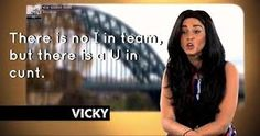 """There is no I in Team, but there is a U in cunt."" - Vicky, Geordie Shore"