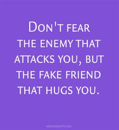 Don`t fear the enemy that attacks you, but the fake friend that hugs you.
