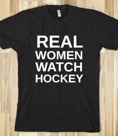 REAL WOMEN watch hockey..  just sayin ;)