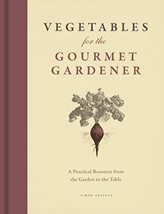 Vegetables for the Gourmet Gardener: A Practical Resource from the Garden to the Table by Simon Akeroyd