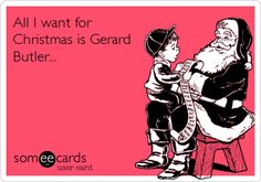 All I want for Christmas is Gerard Butler...  Amen!