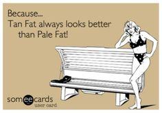 Tan fat looks better than pale fat