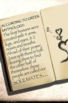 soulmates. My Daddy taught me this when I was a little girl and I've never forgotten. Glad I found mine.