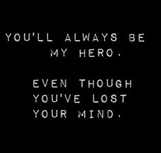 you'll always be my hero. even though you've lost your mind
