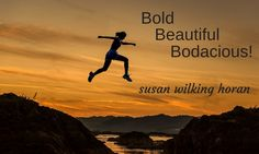 GOOD THINGS COME IN 3S. BOLD. BEAUTIFUL. BODACIOUS. SUSAN WILKING HORAN