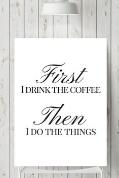 First I drink the coffeee Then I do the things