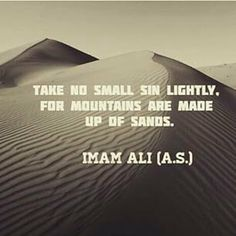 """""""Take no small sin lightly, for mountains are made up of sands."""" -Imam Ali (AS) Hazrat Ali Sayings, Imam Ali Quotes, Muslim Quotes, Quran Quotes, Religious Quotes, Wisdom Quotes, Life Quotes, Arabic Quotes, Islamic Inspirational Quotes"""